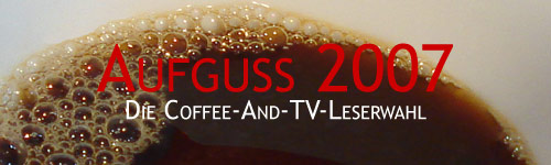 Aufguss 2007 - Die Coffee-And-TV-Leserwahl