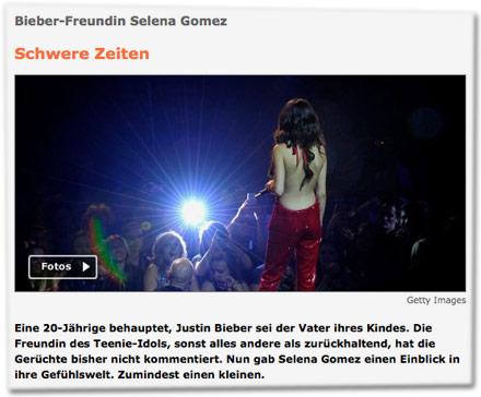 Bieber-Freundin Selena Gomez: Schwere Zeiten. Eine 20-Jährige behauptet, Justin Bieber sei der Vater ihres Kindes. Die Freundin des Teenie-Idols, sonst alles andere als zurückhaltend, hat die Gerüchte bisher nicht kommentiert. Nun gab Selena Gomez einen Einblick in ihre Gefühlswelt. Zumindest einen kleinen.