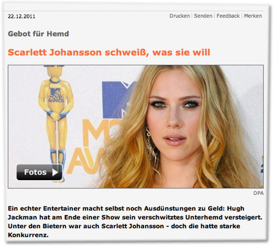 Gebot für Hemd: Scarlett Johansson schweiß, was sie will. Ein echter Entertainer macht selbst noch Ausdünstungen zu Geld: Hugh Jackman hat am Ende einer Show sein verschwitztes Unterhemd versteigert. Unter den Bietern war auch Scarlett Johansson - doch die hatte starke Konkurrenz.