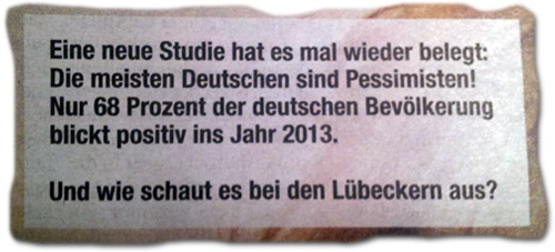 Eine neue Studie hat es mal wieder belegt: Die meisten Deutschen sind Pessimisten! Nur 68 Prozent der deutschen Bevölkerung blickt positiv ins Jahr 2013. Und wie schaut es bei den Lübeckern aus?